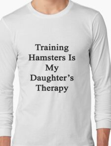 Training Hamsters Is My Daughter's Therapy  Long Sleeve T-Shirt
