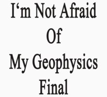I'm Not Afraid Of My Geophysics Final by supernova23