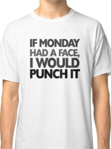 If monday had a face I would punch it Classic T-Shirt