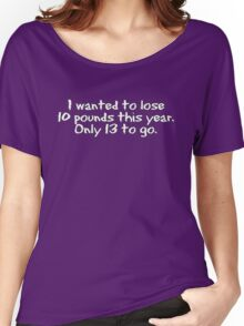 I wanted to lose 10 pounds this year. Only 13 to go Women's Relaxed Fit T-Shirt