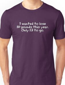 I wanted to lose 10 pounds this year. Only 13 to go Unisex T-Shirt