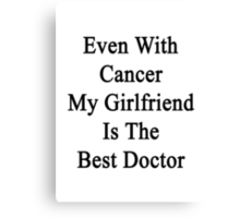 Even With Cancer My Girlfriend Is The Best Doctor Canvas Print