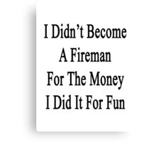 I Didn't Become A Fireman For The Money I Did It For Fun  Canvas Print
