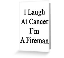 I Laugh At Cancer I'm A Fireman  Greeting Card