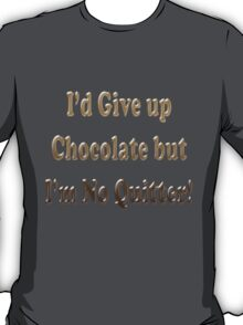 I'd Give up Chocolate but I'm No Quitter T-Shirt