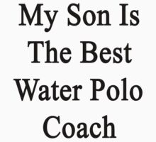 My Son Is The Best Water Polo Coach by supernova23