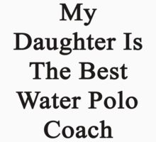 My Daughter Is The Best Water Polo Coach  by supernova23