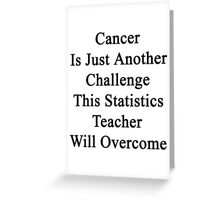 Cancer Is Just Another Challenge This Statistics Teacher Will Overcome Greeting Card