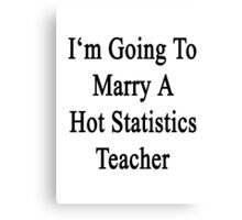 I'm Going To Marry A Hot Statistics Teacher  Canvas Print