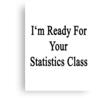 I'm Ready For Your Statistics Class  Canvas Print