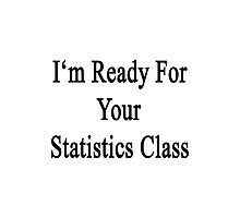 I'm Ready For Your Statistics Class  Photographic Print