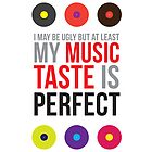I may be ugly but at least my music taste is perfect! by ak4e