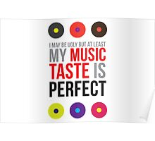 I may be ugly but at least my music taste is perfect! Poster