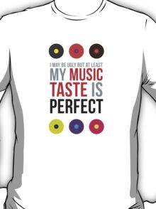 I may be ugly but at least my music taste is perfect! T-Shirt