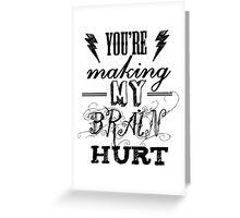 You're Making My Brain Hurt.  Greeting Card