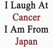 I Laugh At Cancer I Am From Japan  by supernova23