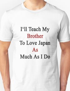 I'll Teach My Brother To Love Japan As Much As I Do  Unisex T-Shirt