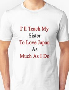 I'll Teach My Sister To Love Japan As Much As I Do  Unisex T-Shirt