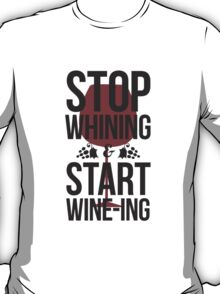 Stop Whining and Start Wine-ing T-Shirt
