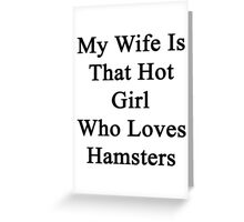 My Wife Is The Hot Girl Who Loves Hamsters Greeting Card