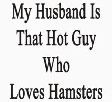 My Husband Is That Hot Guy Who Loves Hamsters  by supernova23