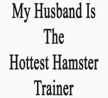 My Husband Is The Hottest Hamster Trainer  by supernova23