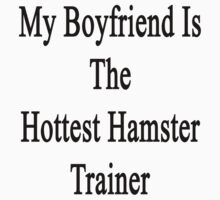 My Boyfriend Is The Hottest Hamster Trainer  by supernova23