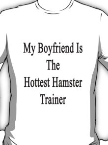 My Boyfriend Is The Hottest Hamster Trainer  T-Shirt
