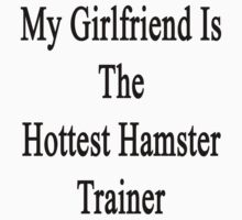 My Girlfriend Is The Hottest Hamster Trainer  by supernova23