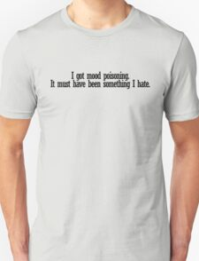 I got mood poisoning. It must have been something I hate. Unisex T-Shirt
