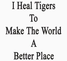 I Heal Tigers To Make The World A Better Place  by supernova23