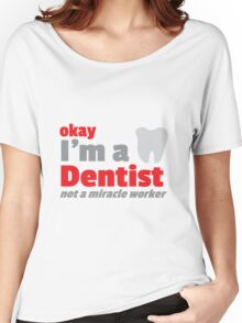Okay I'm a DENTIST not a miracle worker Women's Relaxed Fit T-Shirt