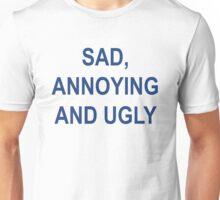 sad, annoying and ugly Unisex T-Shirt