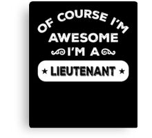 OF COURSE I'M AWESOME I'M A LIEUTENANT Canvas Print
