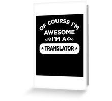 OF COURSE I'M AWESOME I'M A TRANSLATOR Greeting Card