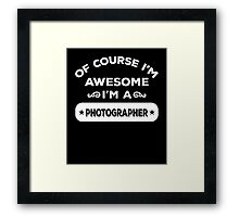 OF COURSE I'M AWESOME I'M A PHOTOGRAPHER Framed Print