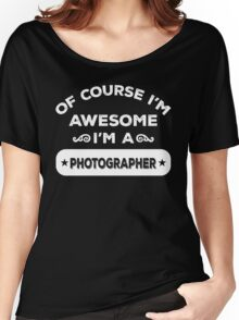 OF COURSE I'M AWESOME I'M A PHOTOGRAPHER Women's Relaxed Fit T-Shirt