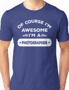 OF COURSE I'M AWESOME I'M A PHOTOGRAPHER Unisex T-Shirt