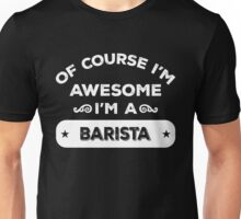 OF COURSE I'M AWESOME I'M A BARISTA Unisex T-Shirt