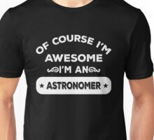 OF COURSE I'M AWESOME I'M AN ASTRONOMER Unisex T-Shirt