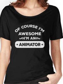 OF COURSE I'M AWESOME I'M AN ANIMATOR Women's Relaxed Fit T-Shirt