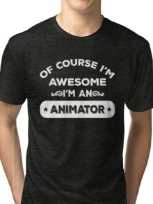 OF COURSE I'M AWESOME I'M AN ANIMATOR Tri-blend T-Shirt