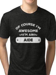 OF COURSE I'M AWESOME I'M AN AIDE Tri-blend T-Shirt
