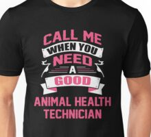 CALL ME WHEN YOU NEED A GOOD ANIMAL HEALTH TECHNICIAN Unisex T-Shirt