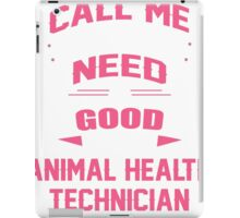 CALL ME WHEN YOU NEED A GOOD ANIMAL HEALTH TECHNICIAN iPad Case/Skin