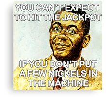 You can't expect to hit the jackpot if you don't put a few nickels in the machine Canvas Print