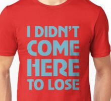I Didn't Come Here To Lose Unisex T-Shirt