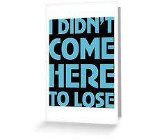 I Didn't Come Here To Lose Greeting Card