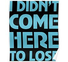 I Didn't Come Here To Lose Poster
