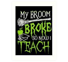My broom broke - So now I Teach Art Print
